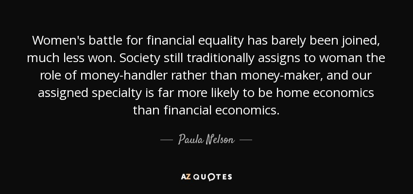 Women's battle for financial equality has barely been joined, much less won. Society still traditionally assigns to woman the role of money-handler rather than money-maker, and our assigned specialty is far more likely to be home economics than financial economics. - Paula Nelson