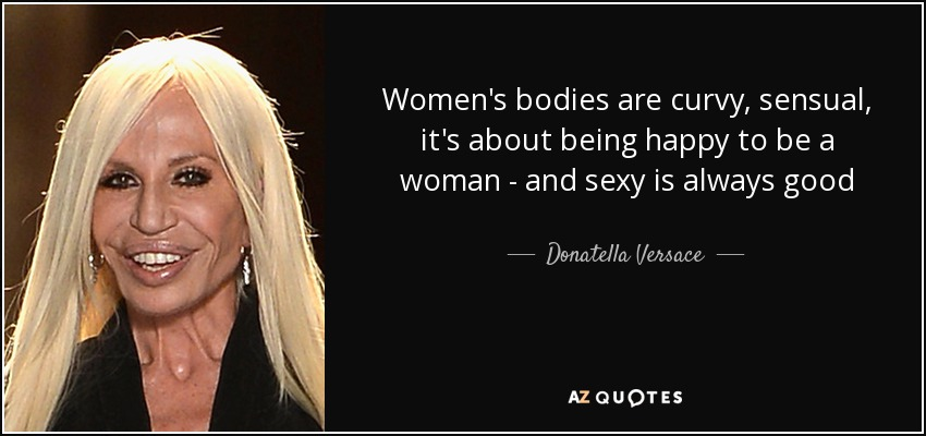 Women's bodies are curvy, sensual, it's about being happy to be a woman - and sexy is always good - Donatella Versace