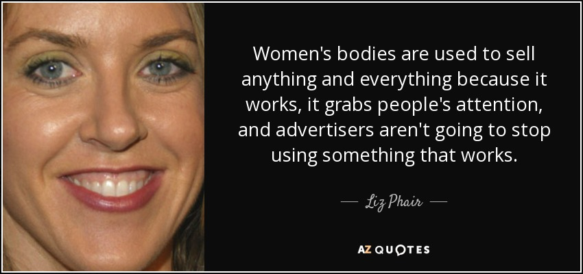 Women's bodies are used to sell anything and everything because it works, it grabs people's attention, and advertisers aren't going to stop using something that works. - Liz Phair