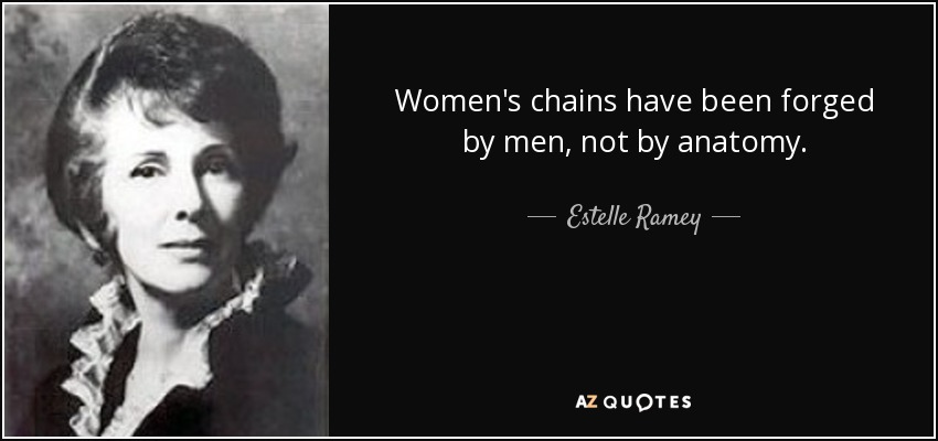Women's chains have been forged by men, not by anatomy. - Estelle Ramey
