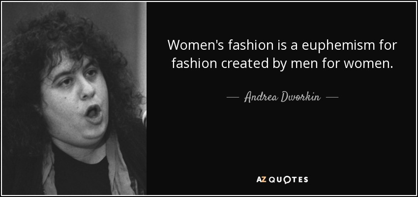 Women's fashion is a euphemism for fashion created by men for women. - Andrea Dworkin