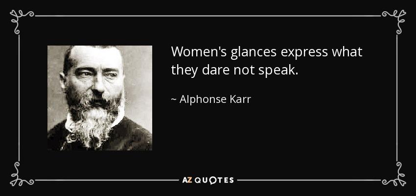 Women's glances express what they dare not speak. - Alphonse Karr
