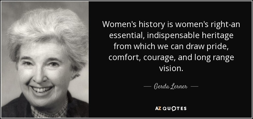 Women's history is women's right-an essential, indispensable heritage from which we can draw pride, comfort, courage, and long range vision. - Gerda Lerner