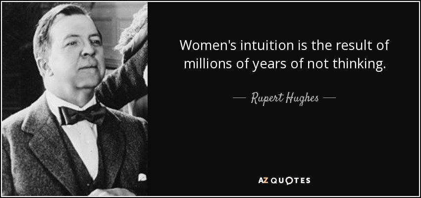 Women's intuition is the result of millions of years of not thinking. - Rupert Hughes