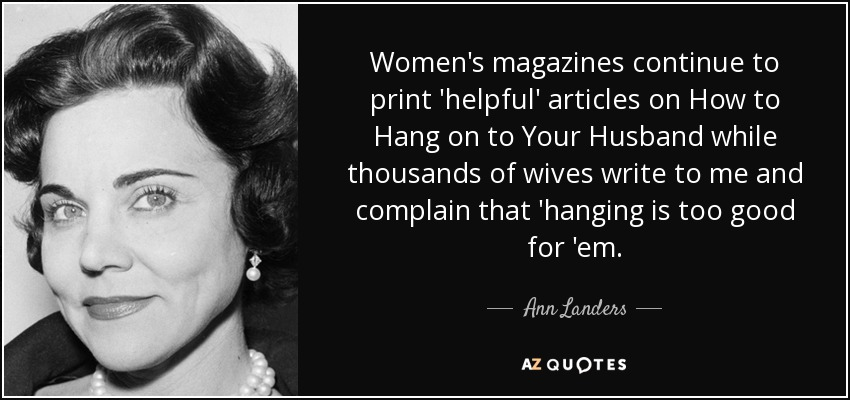 Women's magazines continue to print 'helpful' articles on How to Hang on to Your Husband while thousands of wives write to me and complain that 'hanging is too good for 'em. - Ann Landers