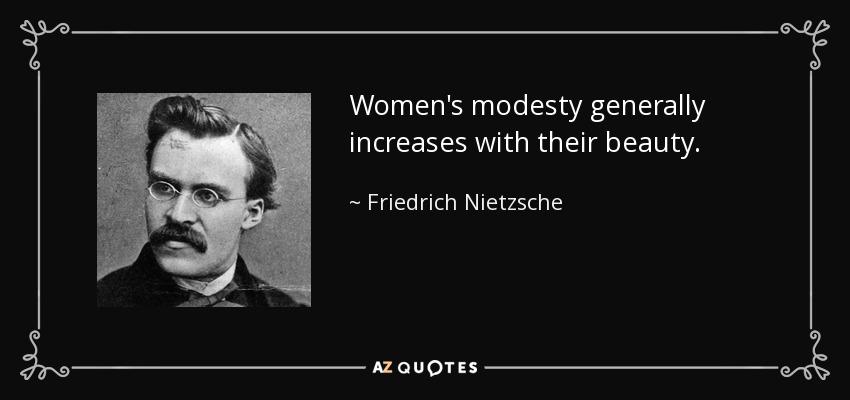 Women's modesty generally increases with their beauty. - Friedrich Nietzsche
