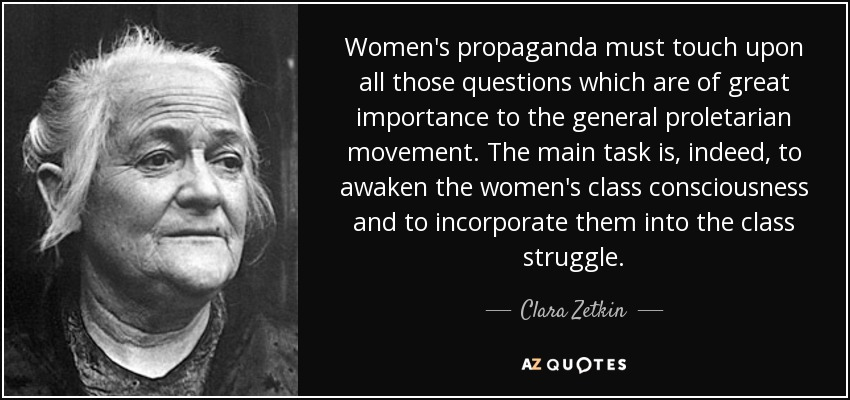 Women's propaganda must touch upon all those questions which are of great importance to the general proletarian movement. The main task is, indeed, to awaken the women's class consciousness and to incorporate them into the class struggle. - Clara Zetkin