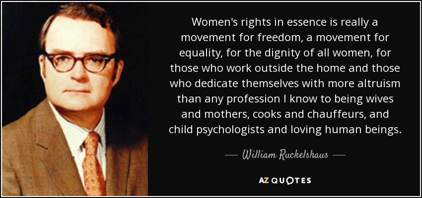 Women's rights in essence is really a movement for freedom, a movement for equality, for the dignity of all women, for those who work outside the home and those who dedicate themselves with more altruism than any profession I know to being wives and mothers, cooks and chauffeurs, and child psychologists and loving human beings. - William Ruckelshaus