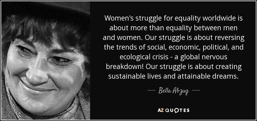Women's struggle for equality worldwide is about more than equality between men and women. Our struggle is about reversing the trends of social, economic, political, and ecological crisis - a global nervous breakdown! Our struggle is about creating sustainable lives and attainable dreams. - Bella Abzug