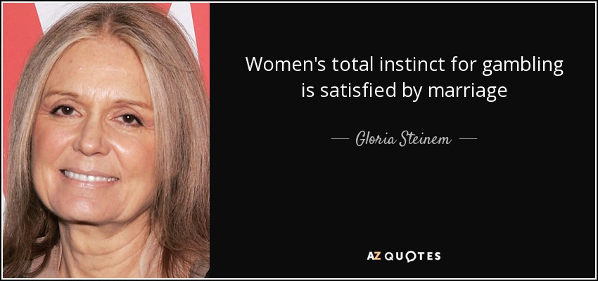 Women's total instinct for gambling is satisfied by marriage - Gloria Steinem