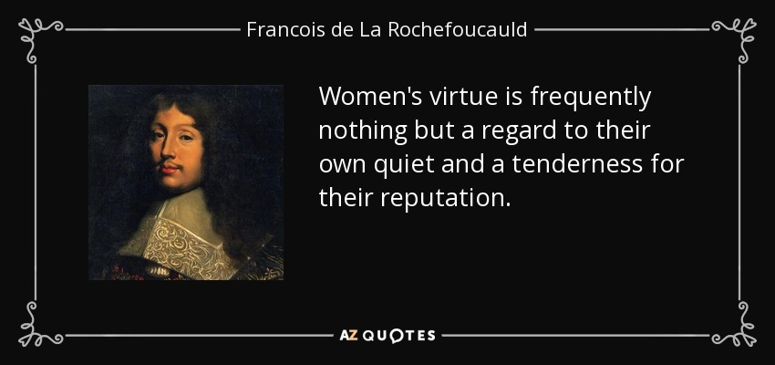 Women's virtue is frequently nothing but a regard to their own quiet and a tenderness for their reputation. - Francois de La Rochefoucauld