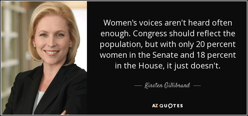 Women's voices aren't heard often enough. Congress should reflect the population, but with only 20 percent women in the Senate and 18 percent in the House, it just doesn't. - Kirsten Gillibrand