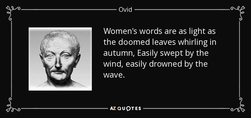 Women's words are as light as the doomed leaves whirling in autumn, Easily swept by the wind, easily drowned by the wave. - Ovid