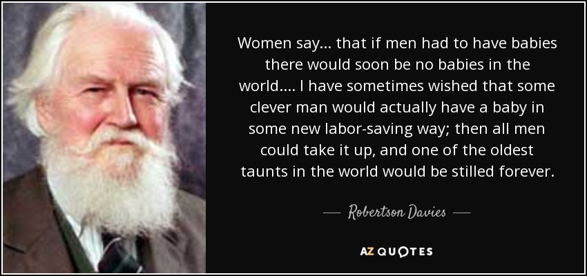 Robertson Davies Quote Women Say That If Men Had To