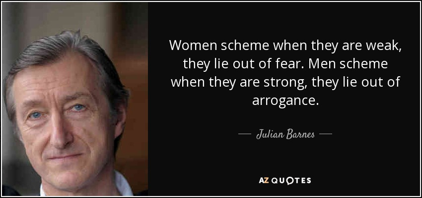 Women scheme when they are weak, they lie out of fear. Men scheme when they are strong, they lie out of arrogance. - Julian Barnes