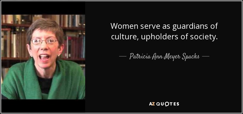Women serve as guardians of culture, upholders of society. - Patricia Ann Meyer Spacks