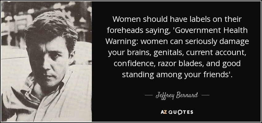 Women should have labels on their foreheads saying, 'Government Health Warning: women can seriously damage your brains, genitals, current account, confidence, razor blades, and good standing among your friends'. - Jeffrey Bernard