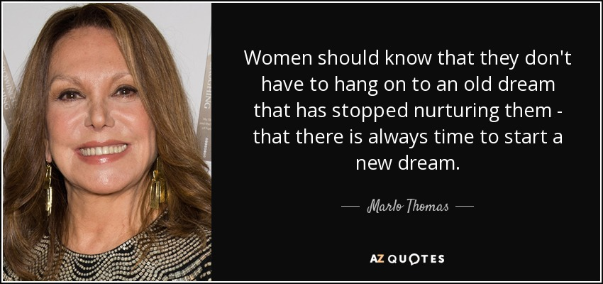 Women should know that they don't have to hang on to an old dream that has stopped nurturing them - that there is always time to start a new dream. - Marlo Thomas