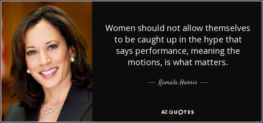 Women should not allow themselves to be caught up in the hype that says performance, meaning the motions, is what matters. - Kamala Harris
