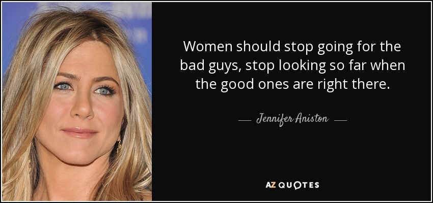Women should stop going for the bad guys, stop looking so far when the good ones are right there. - Jennifer Aniston
