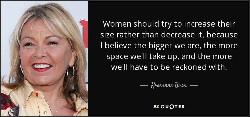 Women should try to increase their size rather than decrease it, because I believe the bigger we are, the more space we'll take up, and the more we'll have to be reckoned with. - Roseanne Barr