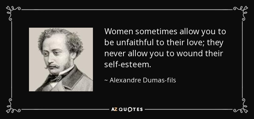 Women sometimes allow you to be unfaithful to their love; they never allow you to wound their self-esteem. - Alexandre Dumas-fils