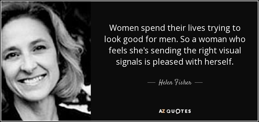 Women spend their lives trying to look good for men. So a woman who feels she's sending the right visual signals is pleased with herself. - Helen Fisher