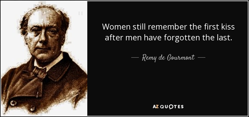 Women still remember the first kiss after men have forgotten the last. - Remy de Gourmont
