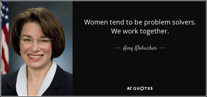 Women tend to be problem solvers. We work together. - Amy Klobuchar
