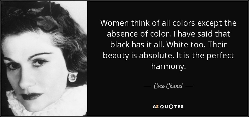 Women think of all colors except the absence of color. I have said that black has it all. White too. Their beauty is absolute. It is the perfect harmony. - Coco Chanel