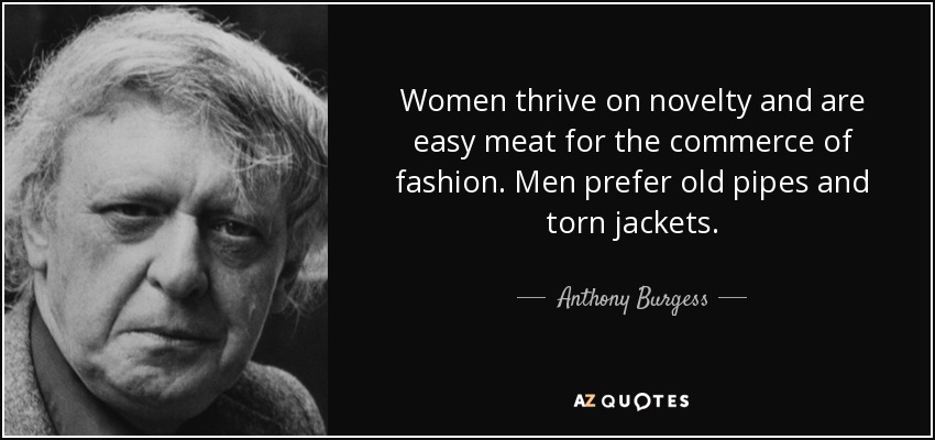 Women thrive on novelty and are easy meat for the commerce of fashion. Men prefer old pipes and torn jackets. - Anthony Burgess