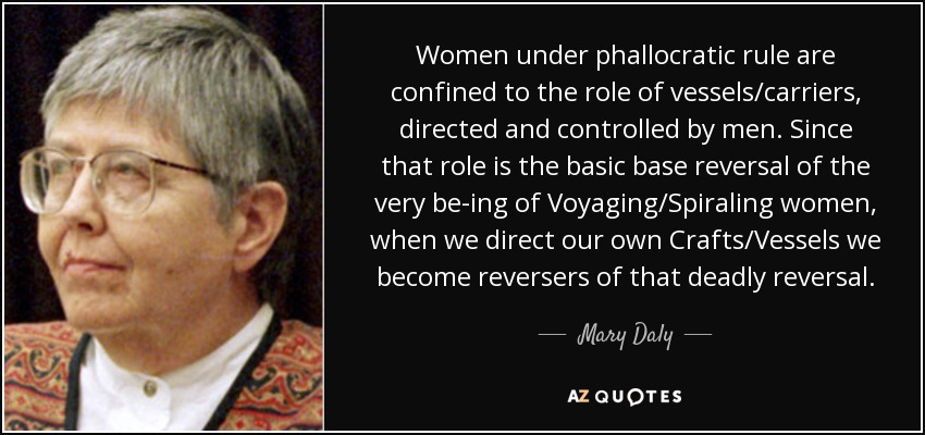 Women under phallocratic rule are confined to the role of vessels/carriers, directed and controlled by men. Since that role is the basic base reversal of the very be-ing of Voyaging/Spiraling women, when we direct our own Crafts/Vessels we become reversers of that deadly reversal. - Mary Daly