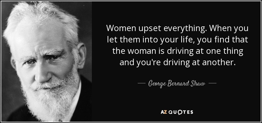 George Bernard Shaw Quote Women Upset Everything When You Let Them
