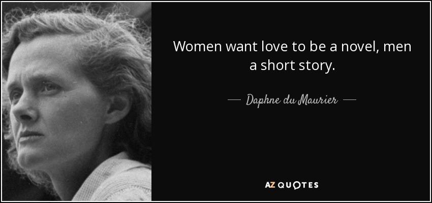 Women want love to be a novel, men a short story. - Daphne du Maurier
