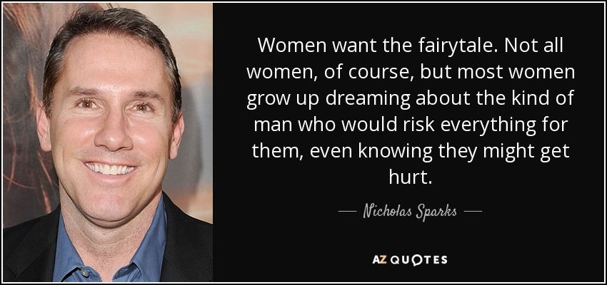 Women want the fairytale. Not all women, of course, but most women grow up dreaming about the kind of man who would risk everything for them, even knowing they might get hurt. - Nicholas Sparks