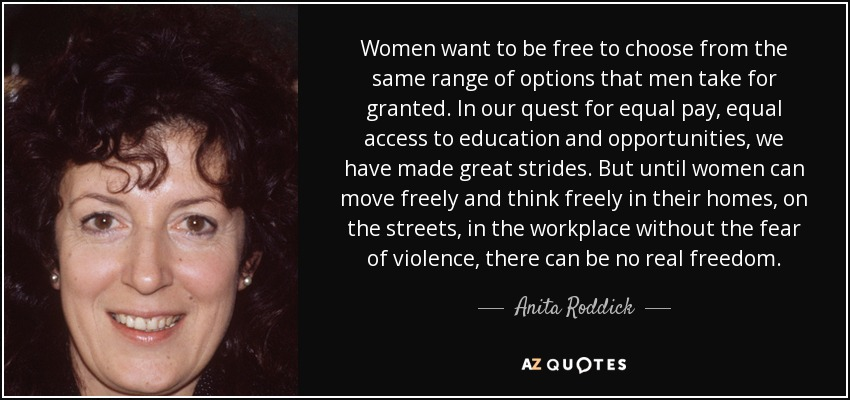 Women want to be free to choose from the same range of options that men take for granted. In our quest for equal pay, equal access to education and opportunities, we have made great strides. But until women can move freely and think freely in their homes, on the streets, in the workplace without the fear of violence, there can be no real freedom. - Anita Roddick