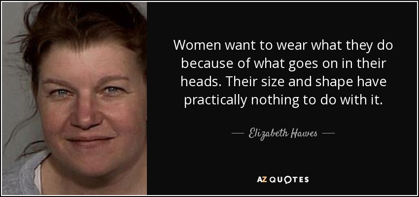 Women want to wear what they do because of what goes on in their heads. Their size and shape have practically nothing to do with it. - Elizabeth Hawes
