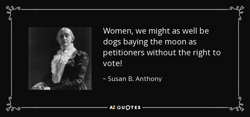 Women, we might as well be dogs baying the moon as petitioners without the right to vote! - Susan B. Anthony