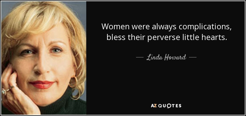 Women were always complications, bless their perverse little hearts. - Linda Howard