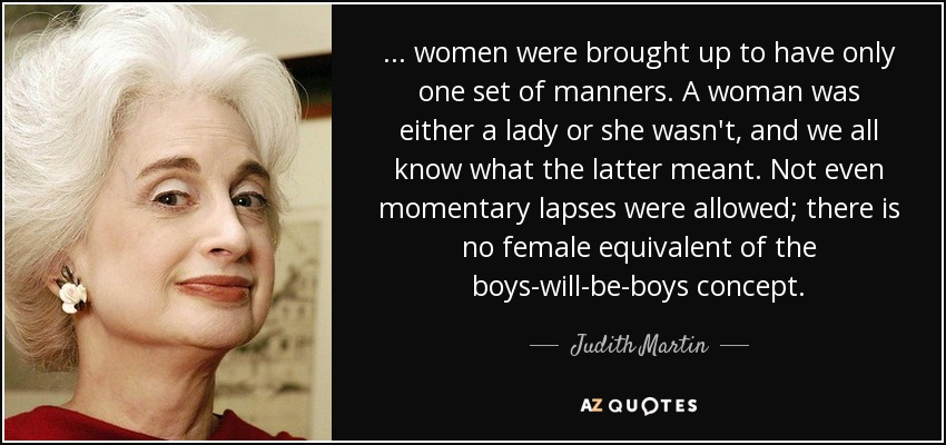 . . . women were brought up to have only one set of manners. A woman was either a lady or she wasn't, and we all know what the latter meant. Not even momentary lapses were allowed; there is no female equivalent of the boys-will-be-boys concept. - Judith Martin