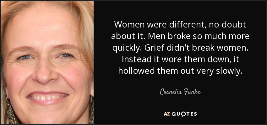 Women were different, no doubt about it. Men broke so much more quickly. Grief didn't break women. Instead it wore them down, it hollowed them out very slowly. - Cornelia Funke