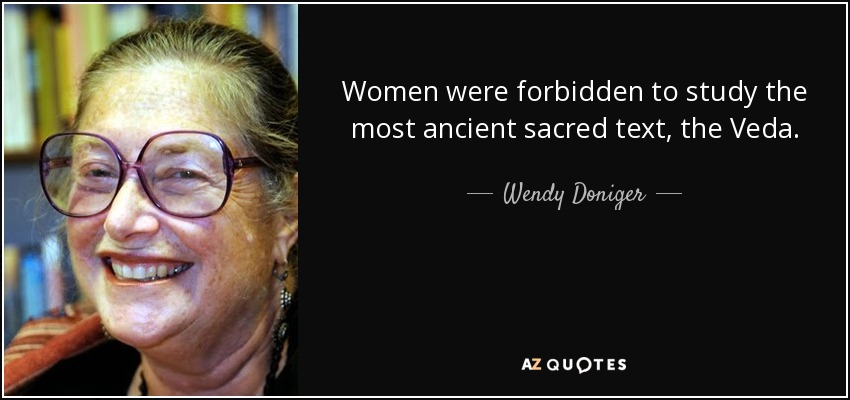 Women were forbidden to study the most ancient sacred text, the Veda. - Wendy Doniger