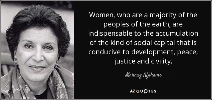 Women, who are a majority of the peoples of the earth, are indispensable to the accumulation of the kind of social capital that is conducive to development, peace, justice and civility. - Mahnaz Afkhami
