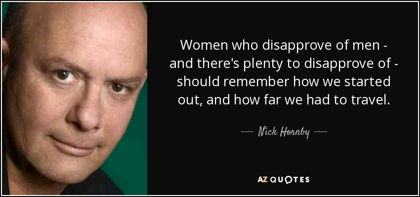 Women who disapprove of men - and there's plenty to disapprove of - should remember how we started out, and how far we had to travel. - Nick Hornby