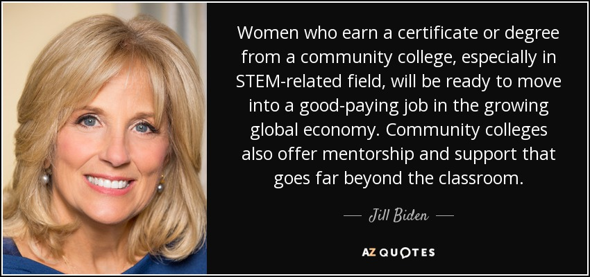 Women who earn a certificate or degree from a community college, especially in STEM-related field, will be ready to move into a good-paying job in the growing global economy. Community colleges also offer mentorship and support that goes far beyond the classroom. - Jill Biden