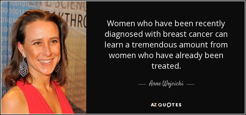 Women who have been recently diagnosed with breast cancer can learn a tremendous amount from women who have already been treated. - Anne Wojcicki