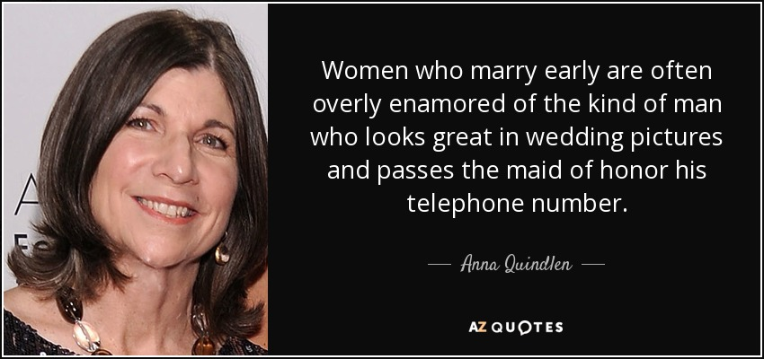 Women who marry early are often overly enamored of the kind of man who looks great in wedding pictures and passes the maid of honor his telephone number. - Anna Quindlen