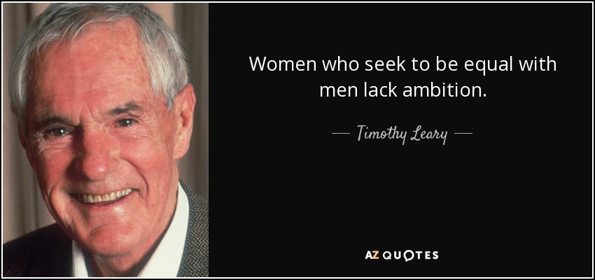 Women who seek to be equal with men lack ambition. - Timothy Leary