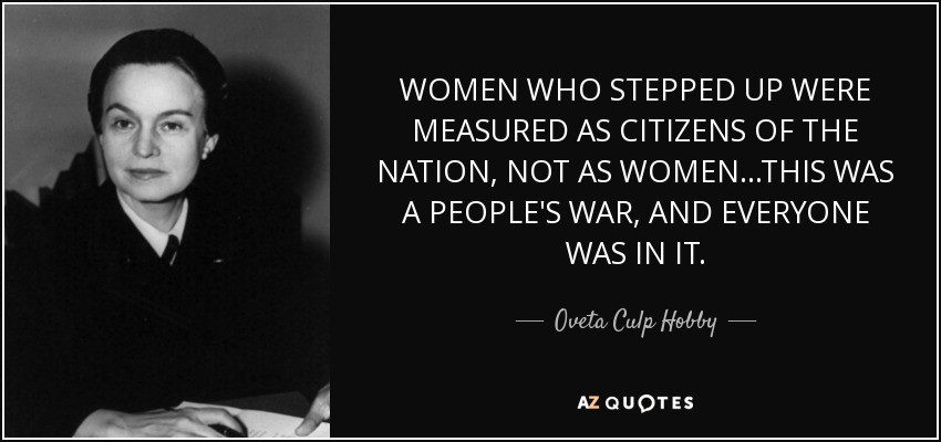 WOMEN WHO STEPPED UP WERE MEASURED AS CITIZENS OF THE NATION, NOT AS WOMEN...THIS WAS A PEOPLE'S WAR, AND EVERYONE WAS IN IT. - Oveta Culp Hobby