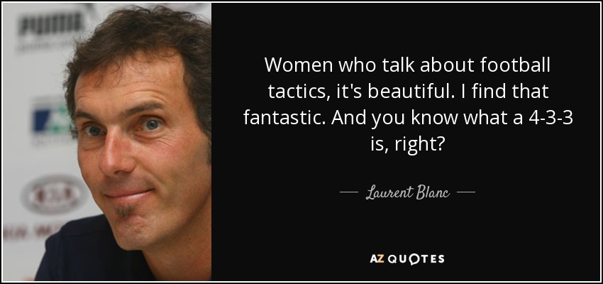 Women who talk about football tactics, it's beautiful. I find that fantastic. And you know what a 4-3-3 is, right? - Laurent Blanc